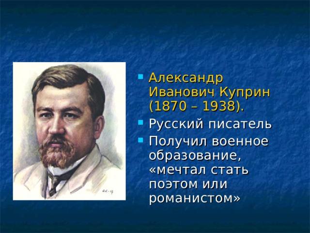 Александр Иванович Куприн (1870 – 1938).  Русский писатель Получил военное образование, «мечтал стать поэтом или романистом»