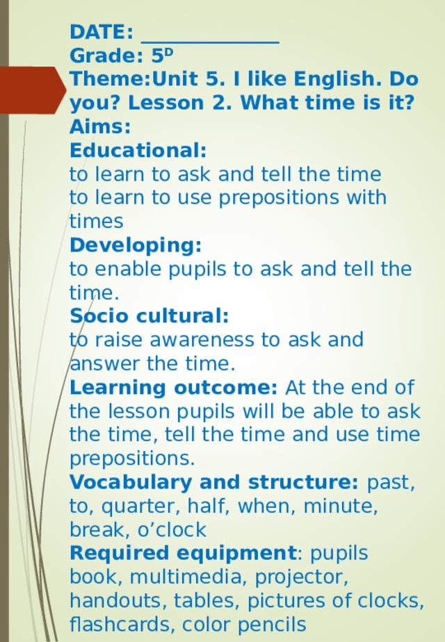 DATE: ______________  Grade: 5 D  Theme:Unit 5. I like English. Do you? Lesson 2. What time is it?  Aims:  Educational:  to learn to ask and tell the time  to learn to use prepositions with times  Developing:  to enable pupils to ask and tell the time.  Socio cultural:  to raise awareness to ask and answer the time.  Learning outcome: At the end of the lesson pupils will be able to ask the time, tell the time and use time prepositions.  Vocabulary and structure: past, to, quarter, half, when, minute, break, o'clock  Required equipment : pupils book, multimedia, projector, handouts, tables, pictures of clocks, flashcards, color pencils