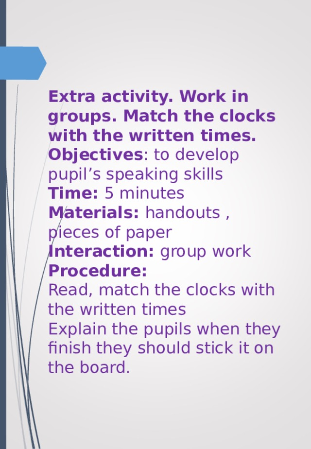 Extra activity. Work in groups. Match the clocks with the written times.  Objectives : to develop pupil's speaking skills  Time: 5 minutes  Materials: handouts , pieces of paper  Interaction: group work  Procedure:  Read, match the clocks with the written times  Explain the pupils when they finish they should stick it on the board.