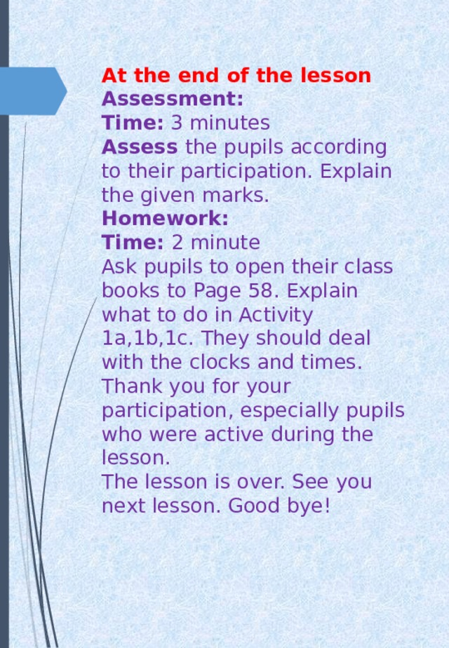 At the end of the lesson  Assessment:  Time: 3 minutes   Assess the pupils according to their participation. Explain the given marks.  Homework:  Time: 2 minute  Ask pupils to open their class books to Page 58. Explain what to do in Activity 1a,1b,1c. They should deal with the clocks and times.  Thank you for your participation, especially pupils who were active during the lesson.  The lesson is over. See you next lesson. Good bye!