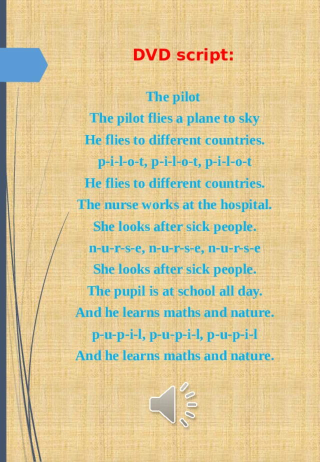 DVD script: The pilot The pilot flies a plane to sky He flies to different countries. p-i-l-o-t, p-i-l-o-t, p-i-l-o-t He flies to different countries. The nurse works at the hospital. She looks after sick people. n-u-r-s-e, n-u-r-s-e, n-u-r-s-e She looks after sick people. The pupil is at school all day. And he learns maths and nature. p-u-p-i-l, p-u-p-i-l, p-u-p-i-l And he learns maths and nature.