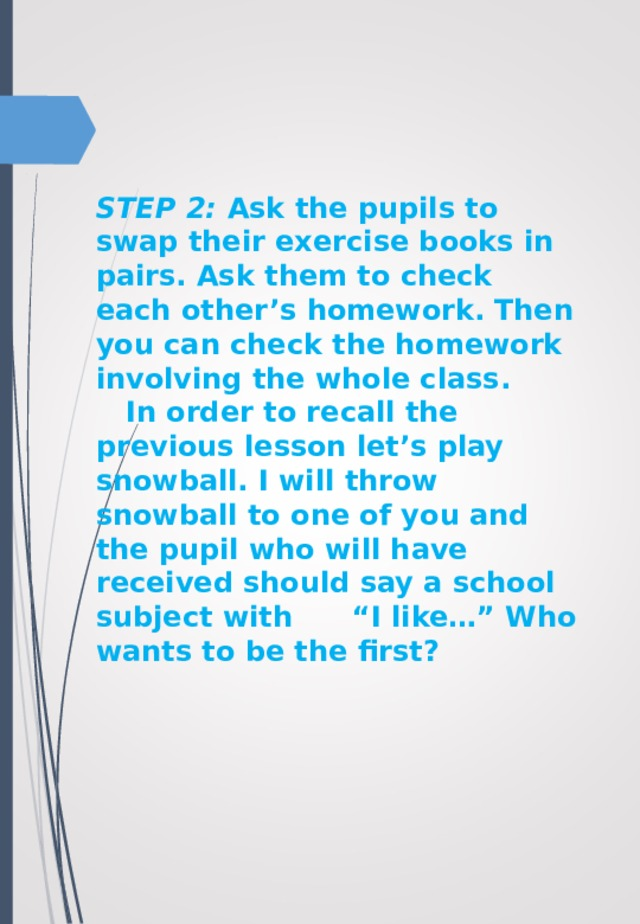 """STEP 2: Ask the pupils to swap their exercise books in pairs. Ask them to check each other's homework. Then you can check the homework involving the whole class.  In order to recall the previous lesson let's play snowball. I will throw snowball to one of you and the pupil who will have received should say a school subject with """"I like…"""" Who wants to be the first?"""