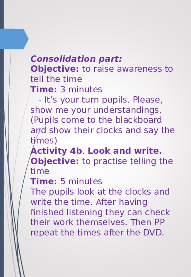 Consolidation part:  Objective: to raise awareness to tell the time  Time: 3 minutes  - It's your turn pupils. Please, show me your understandings. (Pupils come to the blackboard and show their clocks and say the times)  Activity 4b . Look and write.  Objective: to practise telling the time  Time: 5 minutes  The pupils look at the clocks and write the time. After having finished listening they can check their work themselves. Then PP repeat the times after the DVD.