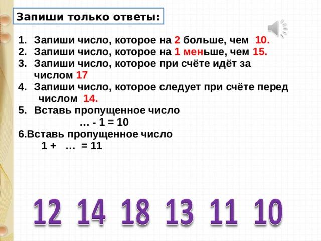 Запиши только ответы: Запиши число, которое на 2 больше, чем 10. Запиши число, которое на 1 мен ьше, чем 15. Запиши число, которое при счёте идёт за числом 17 Запиши число, которое следует при счёте перед  числом 14. Вставь пропущенное число … - 1 = 10 6.Вставь пропущенное число  1 + … = 11