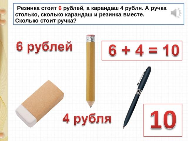 Резинка стоит 6 рублей, а карандаш 4 рубля. А ручка столько, сколько карандаш и резинка вместе. Сколько стоит ручка?
