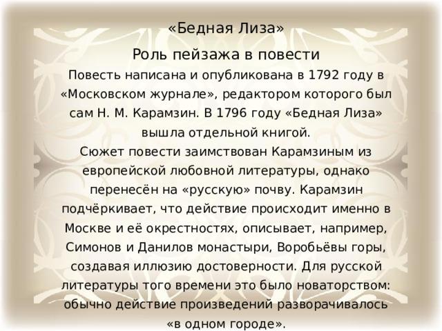 «Бедная Лиза» Роль пейзажа в повести Повесть написана и опубликована в 1792 году в «Московском журнале», редактором которого был сам Н. М. Карамзин. В 1796 году «Бедная Лиза» вышла отдельной книгой. Сюжет повести заимствован Карамзиным из европейской любовной литературы, однако перенесён на «русскую» почву. Карамзин подчёркивает, что действие происходит именно в Москве и её окрестностях, описывает, например, Симонов и Данилов монастыри, Воробьёвы горы, создавая иллюзию достоверности. Для русской литературы того времени это было новаторством: обычно действие произведений разворачивалось «в одном городе».