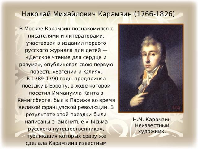 Николай Михайлович Карамзин (1766-1826) В Москве Карамзин познакомился с писателями и литераторами, участвовал в издании первого русского журнала для детей — «Детское чтение для сердца и разума», опубликовал свою первую повесть «Евгений и Юлия». В 1789-1790 годы предпринял поездку в Европу, в ходе которой посетил Иммануила Канта в Кёнигсберге, был в Париже во время великой французской революции. В результате этой поездки были написаны знаменитые «Письма русского путешественника», публикация которых сразу же сделала Карамзина известным литератором. Н.М. Карамзин Неизвестный художник.