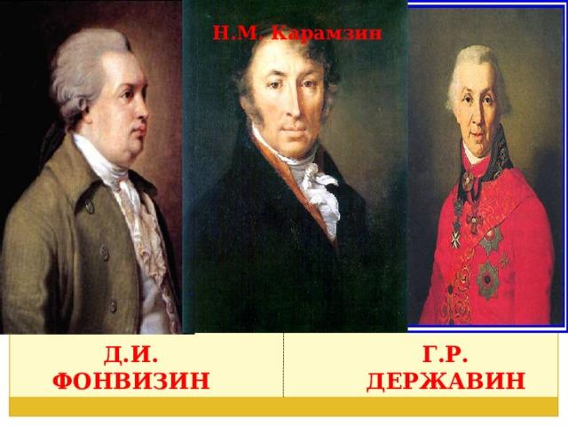 Н.М. Карамзин Д.И. Фонвизин Г.Р. Державин