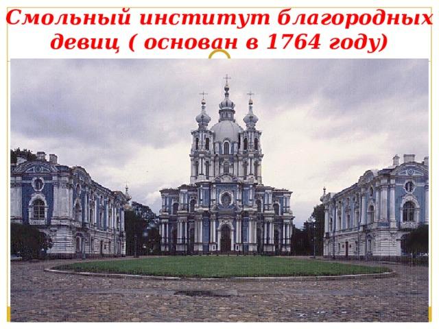 Смольный институт благородных девиц ( основан в 1764 году)