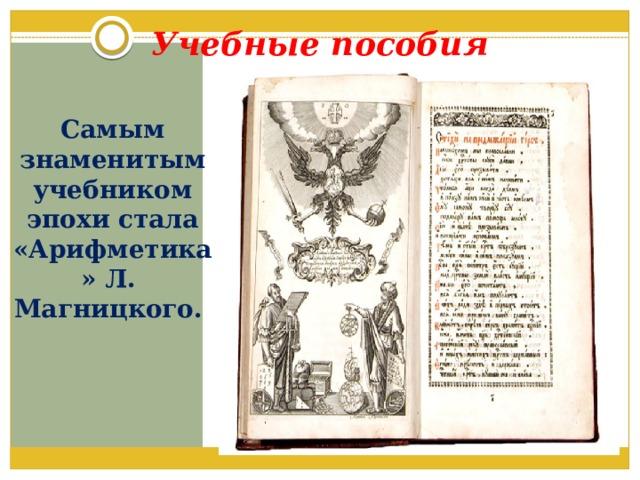 Учебные пособия Самым знаменитым учебником эпохи стала «Арифметика» Л. Магницкого.