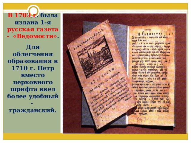 В 1703 г . была издана 1-я русская газета - «Ведомости» . Для облегчения образования в 1710 г. Петр вместо церковного шрифта ввел более удобный - гражданский.