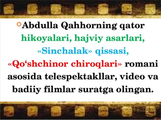 Abdulla Qahhorning qator hikoyalari, hajviy asarlari, «Sinchalak» qissasi, «Qo'shchinor chiroqlari» romani asosida telespektakllar, video va badiiy filmlar suratga olingan.