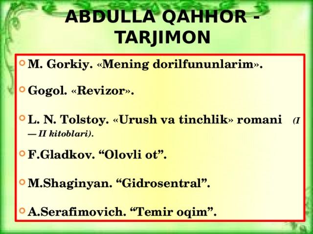 """Abdulla qahhor - tarjimon M. Gorkiy. «Mening dorilfununlarim».  Gogol. «Revizor».  L. N. Tolstoy. «Urush va tinchlik» romani (I — II kitoblari).  F.Gladkov. """"Olovli ot"""".  M.Shaginyan. """"Gidrosentral""""."""