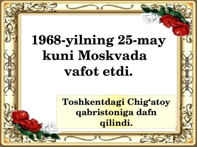 1968-yilning 25-may kuni Moskvada vafot etdi. Toshkentdagi Chig'atoy qabristoniga dafn qilindi.