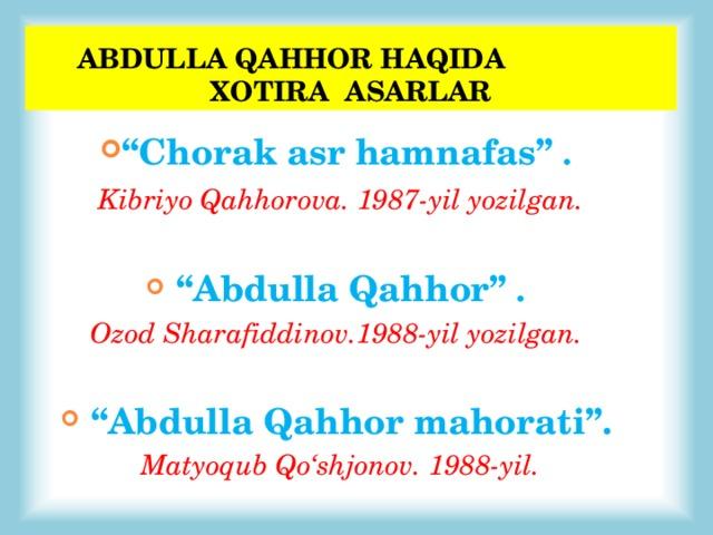 """ABDULLA QAHHOR HAQIDA XOTIRA ASARLAR """" Chorak asr hamnafas"""" .  Kibriyo Qahhorova. 1987-yil yozilgan.   """" Abdulla Qahhor"""" . Ozod Sharafiddinov.1988-yil yozilgan.   """" Abdulla Qahhor mahorati"""".  Matyoqub Qo'shjonov. 1988-yil."""