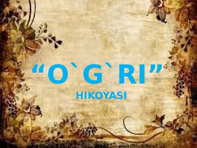 """"""" o`g`ri""""  hikoyasi"""