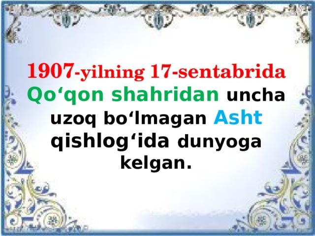 1907 -yilning 17-sentabrida  Qo'qon shahridan uncha uzoq bo'lmagan Asht qishlog'ida dunyoga kelgan.