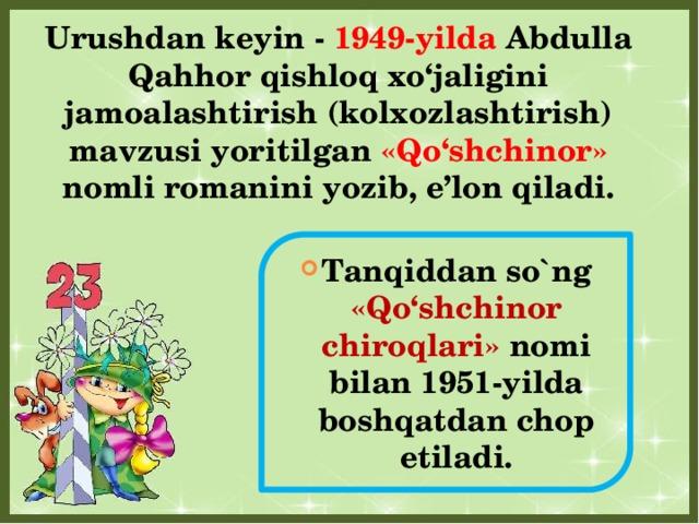 Urushdan keyin - 1949-yilda Abdulla Qahhor qishloq xo'jaligini jamoalashtirish (kolxozlashtirish) mavzusi yoritilgan «Qo'shchinor» nomli romanini yozib, e'lon qiladi.