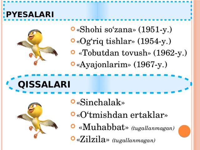 PYESALARI «Shohi so'zana» (1951-y.) «Og'riq tishlar» (1954-y.)  «Tobutdan tovush» (1962-y.) «Ayajonlarim» (1967-y.) QISSALARI