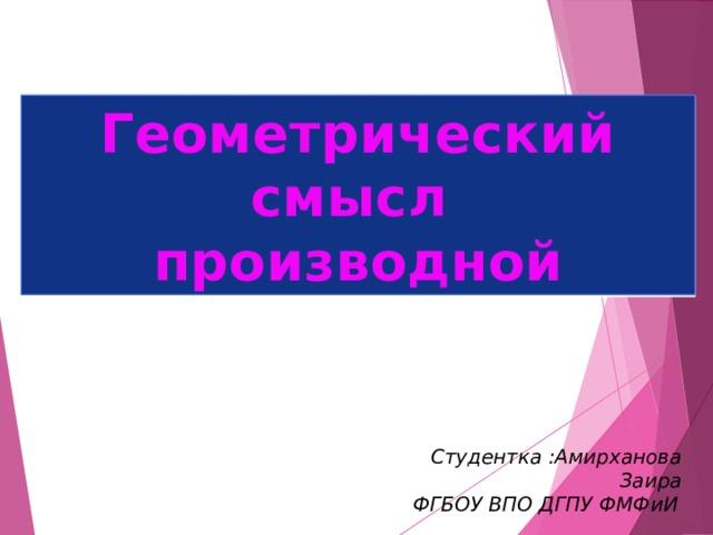 Геометрический смысл производной Студентка :Амирханова Заира ФГБОУ ВПО ДГПУ ФМФиИ