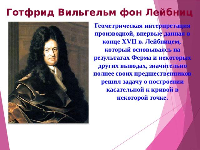 Готфрид Вильгельм фон Лейбниц Геометрическая интерпретация производной, впервые данная в конце XVIIв. Лейбницем, который основываясь на результатах Ферма и некоторых других выводах, значительно полнее своих предшественников решил задачу о построении касательной к кривой в некоторой точке.