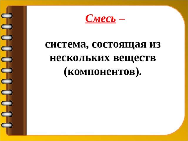 Смесь – система, состоящая из нескольких веществ (компонентов).