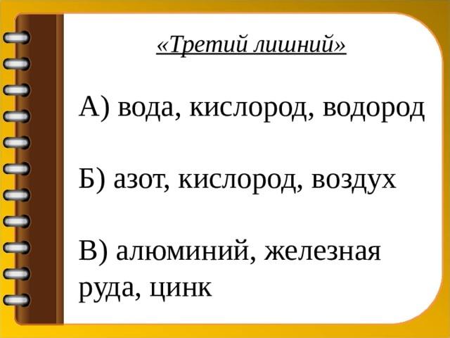 «Третий лишний» А) вода, кислород, водород Б) азот, кислород, воздух В) алюминий, железная руда, цинк