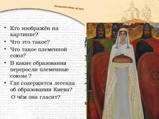 Размышляем вслух Кто изображён на картинке? Что это такое? Что такое племенной союз? В какие образования переросли племенные союзы ? Где содержится легенда об образовании Киева?  О чём она гласит?