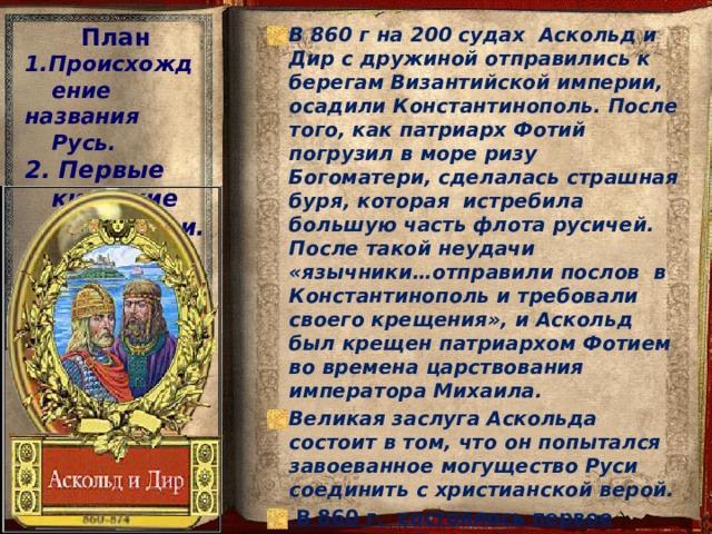 План 1.Происхождение В 860 г на 200 судах Аскольд и Дир с дружиной отправились к берегам Византийской империи, осадили Константинополь. После того, как патриарх Фотий погрузил в море ризу Богоматери, сделалась страшная буря, которая истребила большую часть флота русичей. После такой неудачи «язычники…отправили послов в Константинополь и требовали своего крещения», и Аскольд был крещен патриархом Фотием во времена царствования императора Михаила. Великая заслуга Аскольда состоит в том, что он попытался завоеванное могущество Руси соединить с христианской верой.  В 860 г. состоялось первое крещение Руси – Аскольдово крещение. названия Русь. 2. Первые киевские правители.