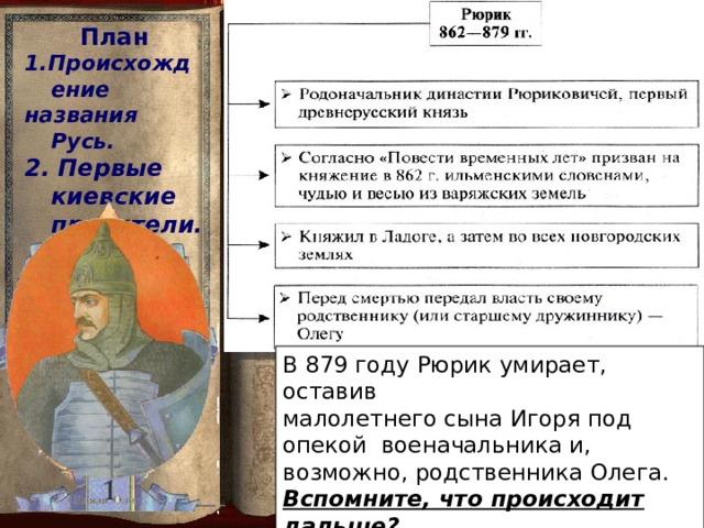 План 1.Происхождение названия Русь. 2. Первые киевские правители.  В 879 году  Рюрик умирает, оставив малолетнего сына Игоря под опекой военачальника и, возможно, родственника Олега. Вспомните, что происходит дальше?