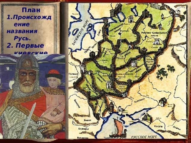 План 1.Происхождение названия Русь. 2. Первые киевские правители.  Возможно, в 912 году Олег  уплыл на родину – в Скандинавию. По русской же легенде он погиб  от своего коня и был похоронен в Киеве. А в Старой Ладоге  сохранился огромный холм  «Олегова могила».