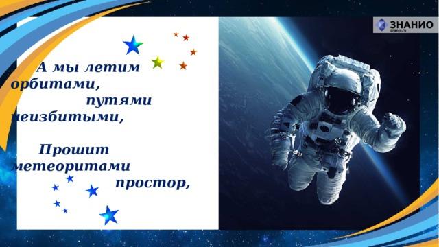 А мы летим орбитами,       путями неизбитыми,   Прошит метеоритами  простор,