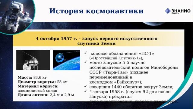 История космонавтики 4 октября 1957 г. – запуск первого искусственного спутника Земли  кодовое обозначение: «ПС-1» («Простейший Спутник-1»); место запуска: 5-й научно-исследовательский полигон Минобороны СССР «Тюра-Там» (позднее переименованный в космодром«Байконур»); совершил 1440 оборотов вокруг Земли; 4 января 1958 г. (спустя 92 дня после запуска) прекратил  свое существование, сгорев в атмосфере. Масса: 83,6 кг Диаметр корпуса: 58 см Материал корпуса: алюминиевый сплав Длина антенн: 2,4 м и 2,9 м
