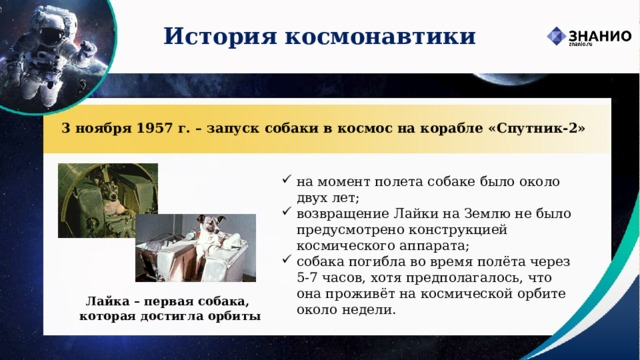 История космонавтики 3 ноября 1957 г. – запуск собаки в космос на корабле «Спутник-2» на момент полета собаке было около двух лет; возвращение Лайки на Землю не было предусмотрено конструкцией космического аппарата; собака погибла во время полёта через 5-7 часов, хотя предполагалось, что она проживёт на космической орбите около недели. Лайка – первая собака,  которая достигла орбиты