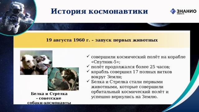 История космонавтики 19 августа 1960 г. – запуск первых животных совершили космический полёт на корабле «Спутник-5»; полёт продолжался более 25 часов; корабль совершил 17 полных витков вокругЗемли; Белка и Стрелка стали первыми животными, которые совершили орбитальный космический полёт и успешно вернулись на Землю. Белка и Стрелка –  советские  собаки-космонавты