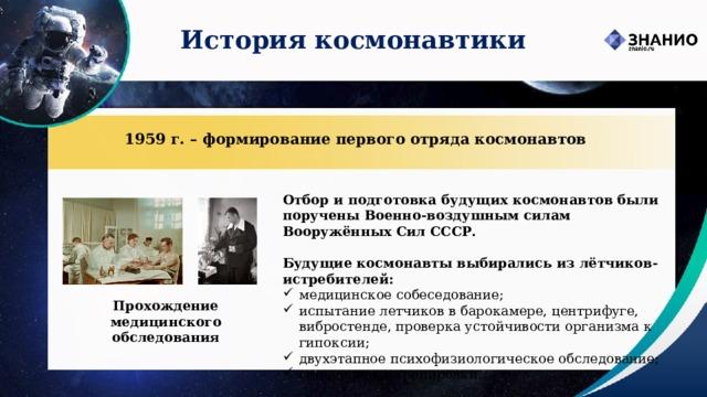 История космонавтики 1959 г. – формирование первого отряда космонавтов Отбор и подготовка будущих космонавтов были поручены Военно-воздушным силам Вооружённых Сил СССР.  Будущие космонавты выбирались из лётчиков-истребителей: медицинское собеседование; испытание летчиков в барокамере, центрифуге, вибростенде, проверка устойчивости организма к гипоксии; двухэтапное психофизиологическое обследование; специальные тренировки. Прохождение медицинского обследования