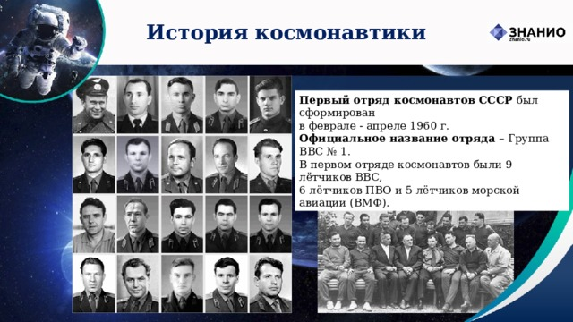 История космонавтики Первый отряд космонавтов СССР был сформирован  в феврале - апреле 1960 г.  Официальное название отряда – Группа ВВС № 1. В первом отряде космонавтов были 9 лётчиков ВВС, 6 лётчиков ПВО и 5 лётчиков морской авиации (ВМФ).