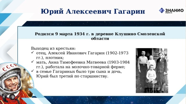 Юрий Алексеевич Гагарин Родился 9 марта 1934 г. в деревне Клушино Смоленской области Выходец из крестьян:
