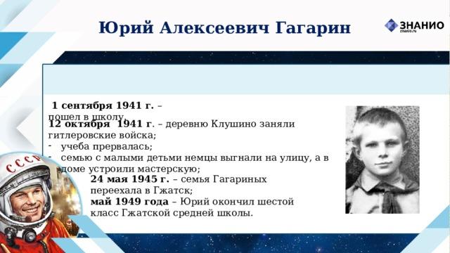 Юрий Алексеевич Гагарин  1 сентября 1941 г. –  пошел в школу. 12 октября 1941 г . – деревню Клушино заняли гитлеровские войска; учеба прервалась; семью с малыми детьми немцы выгнали на улицу, а в доме устроили мастерскую; 24 мая 1945 г. –  семья Гагариных переехала в Гжатск; май 1949 года –  Юрий окончил шестой класс Гжатской средней школы.