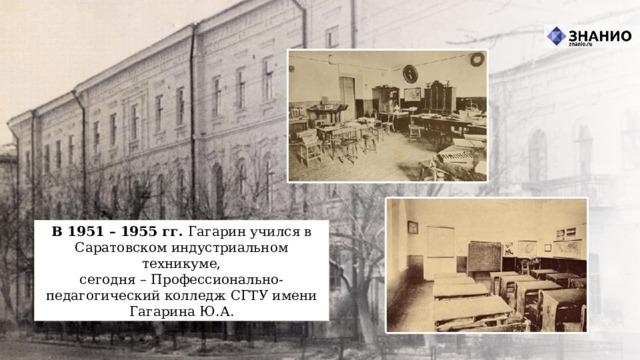 В 1951 – 1955 гг. Гагарин учился в Саратовском индустриальном техникуме, сегодня –Профессионально-педагогический колледж СГТУ имени Гагарина Ю.А.