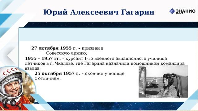 Юрий Алексеевич Гагарин  27 октября 1955 г. – призван в Советскую армию; 1955 – 1957 гг. – курсант 1-го военного авиационного училища лётчиков в г. Чкалове, где Гагарина назначили помощником командира взвода; 25 октября 1957 г. – окончил училище с отличием.