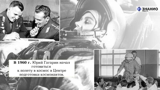 В 1960 г. Юрий Гагарин начал готовиться  к полету в космос в Центре подготовки космонавтов.
