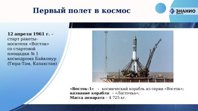 Первый полет в космос 12 апреля 1961 г. – старт ракеты-носителя «Восток» со стартовой площадки № 1 космодрома Байконур (Тюра-Там, Казахстан) «Восток-1»   –  космический корабльиз серии «Восток»; название корабля – «Ласточка»; Масса аппарата – 4 725 кг.