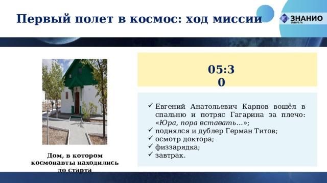 Первый полет в космос: ход миссии 05:30 Евгений Анатольевич Карпов вошёл в спальню и потряс Гагарина за плечо: « Юра, пора вставать …»; поднялся и дублер Герман Титов; осмотр доктора; физзарядка; завтрак. Дом, в котором космонавты находились до старта