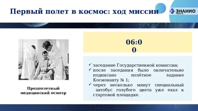 Первый полет в космос: ход миссии 06:00 заседание Государственной комиссии; после заседания было окончательно подписано полётное задание Космонавту №1; через несколько минут специальный автобус голубого цвета уже ехал к стартовой площадке. Предполетный медицинский осмотр