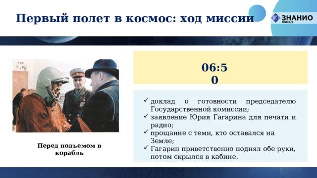 Первый полет в космос: ход миссии 06:50 доклад о готовности председателю Государственной комиссии; заявление Юрия Гагарина для печати и радио; прощание с теми, кто оставался на Земле; Гагарин приветственно поднял обе руки, потом скрылся в кабине. Перед подъемом в корабль