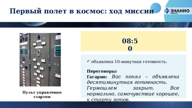 Первый полет в космос: ход миссии 08:50 объявлена 10-минутная готовность. Переговоры: Гагарин: Вас понял – объявлена десятиминутная готовность. Гермошлем закрыт. Все нормально, самочувствие хорошее, к старту готов. Пульт управления стартом