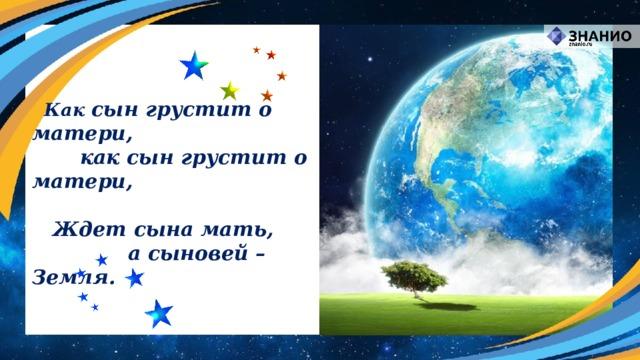 Как сын грустит о матери,    как сын грустит о матери,   Ждет сына мать,      а сыновей – Земля.