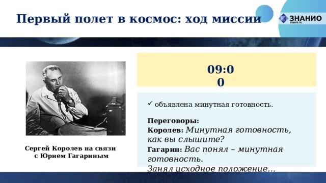 Первый полет в космос: ход миссии 09:00 объявлена минутная готовность. Переговоры: Королев:  Минутная готовность, как вы слышите?  Гагарин:  Вас понял – минутная готовность.  Занял исходное положение… Сергей Королев на связи  с Юрием Гагариным