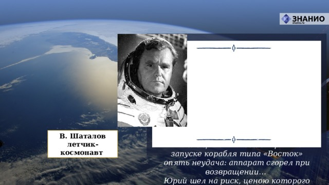 Перед полетом Гагарина было произведено пять пробных запусков. Они показали, что космос не прощает малейшей неточности: первый корабль, выполнив программу,  не послушался команды на спуск, перешел на новую орбиту и в дальнейшем прекратил существование.  Второй запуск был удачным.  Но в конце 1960 года на третьем запуске корабля типа «Восток» опять неудача: аппарат сгорел при возвращении…  Юрий шел на риск, ценою которого могла стать жизнь… В. Шаталов  летчик-космонавт